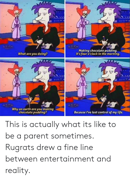 Rugrats: Making chocolate pudding,  It's four o'clock in the morning.  What are you doing?  Di  Why on earth are you making  chocolate pudding?  Because I've lost control of my life. This is actually what its like to be a parent sometimes. Rugrats drew a fine line between entertainment and reality.