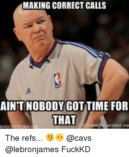 Cavs, Memes, and Ain't Nobody Got Time for That: MAKING CORRECT CALLS  AINT NOBODY GOT TIME FOR  THAT  rator ne The refs... 🤒😶 @cavs @lebronjames FuckKD