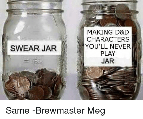 DnD, Never, and D&d: MAKING D&D  CHARACTERS  YOU'LL NEVER  PLAY  JAR  SWEAR JAR Same  -Brewmaster Meg