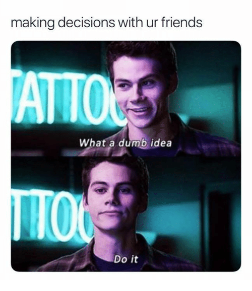 Dumb, Friends, and Memes: making decisions with ur friends  ATTO  What a dumb idea  IO  Do it