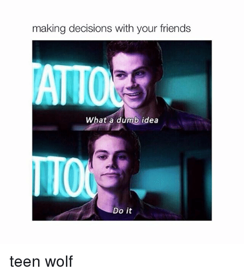 Dumb Ideas: making decisions with your friends  ATTO  What a dumb idea  Do it teen wolf