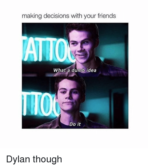 Dumb Ideas: making decisions with your friends  ATTO  What a dumb idea  Do it Dylan though