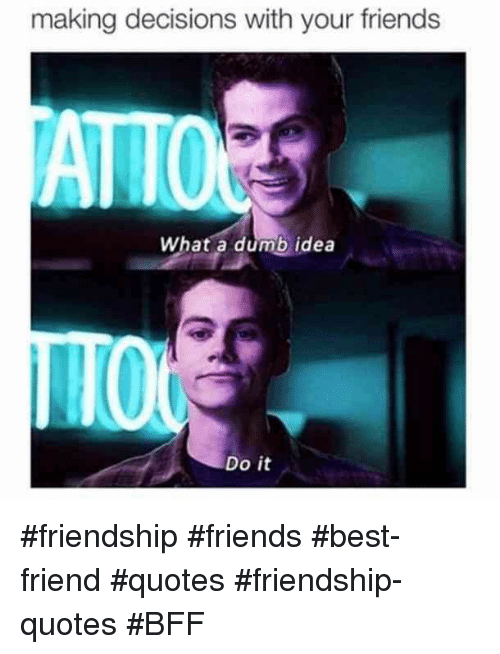 Friends Best Friend: making decisions with your friends  ATTO  What a dumb idea  Do it #friendship #friends #best-friend #quotes #friendship-quotes #BFF