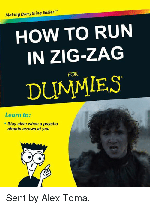staying alive: Making Everything Easier!  HOW TO RUN  IN ZIG-ZAG  DUMMIES  Learn to:  Stay alive when a psycho  shoots arrows at you Sent by Alex Toma.