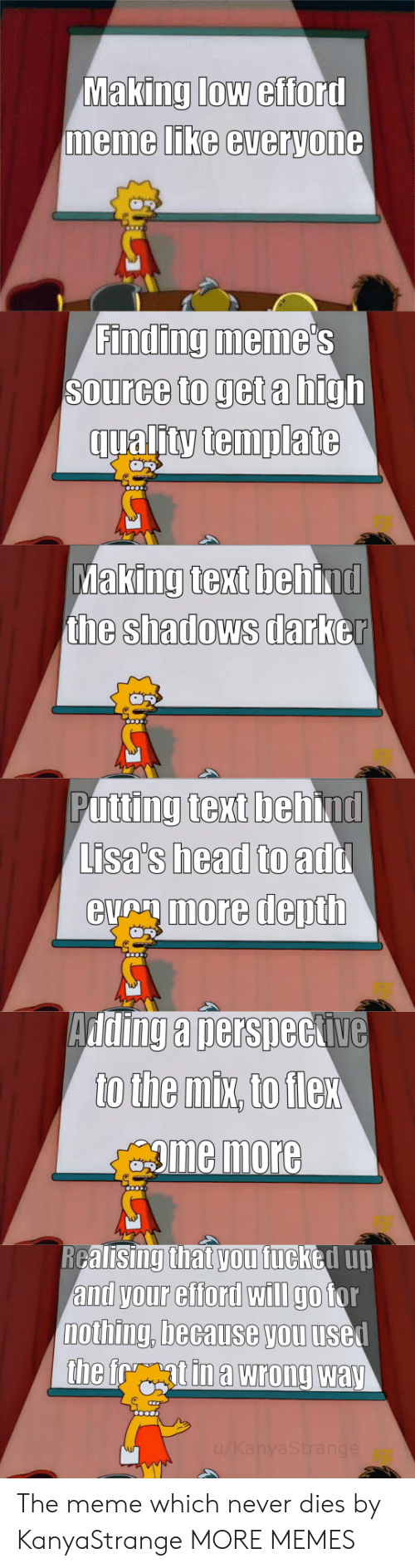 Dank, Head, and Meme: Making low efford  memme LIKe everyone  Finding meme  Source to get a high  qualitytemplate  king text beh  the shadows darb  Ma  ind  er  Putting text behind  Lisa's head to  eumore depth  add  Adding a nersneckive  gme more  RGalisingthat vou fucked uu  and your efford wIlI go tor  nothing, because you usel The meme which never dies by KanyaStrange MORE MEMES