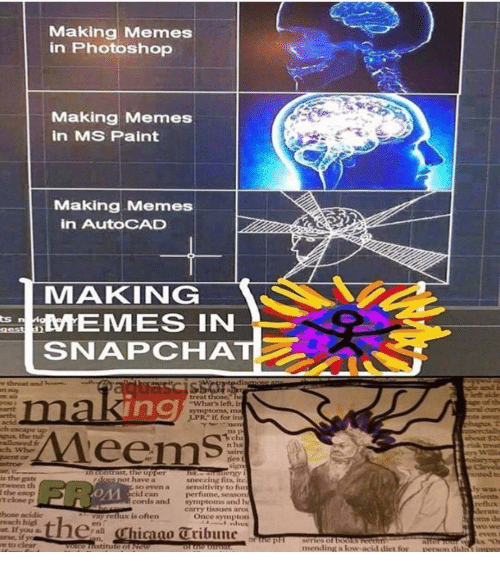 """Memes, Photoshop, and Snapchat: Making Memes  in Photoshop  Making Memes  in MS Paint  Making Memes  in AutoCAD  MAKING  EMES IN  SNAPCHAT  ts  treat those  maki  ng  What's left in  symptoms, ma  ,LPR"""" if, for ins  acid  ch escape  gus, the  rallowed fr  n ha  riak treat  n contrast,the upper  doss not have a  unted to  is the gate  tween th  the esop  t close p  sneezing fits, itc  sensitivity to fur  perfume, seaso  symptoms and h  carry tissues aro  OM  so even a  id can  cords and  tvents  hose acidic  reach higd  at. If  arse, it3  e to clear  refhux  ens de  even  vay reflux is oftern  Once sympton  thehicano Tribune  mending a low acid diet for person didnt impry"""