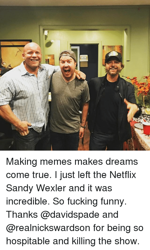 hospitable: Making memes makes dreams come true. I just left the Netflix Sandy Wexler and it was incredible. So fucking funny. Thanks @davidspade and @realnickswardson for being so hospitable and killing the show.