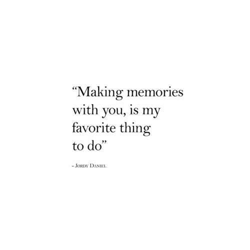 """my-favorite-thing: """"Making memories  with you, is my  favorite thing  to do""""  JORDY DANIEL"""