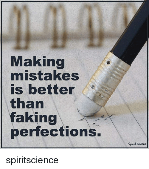 Spirit Science: Making  mistakes  is better  e  than  faking  perfections.  Spirit Science spiritscience