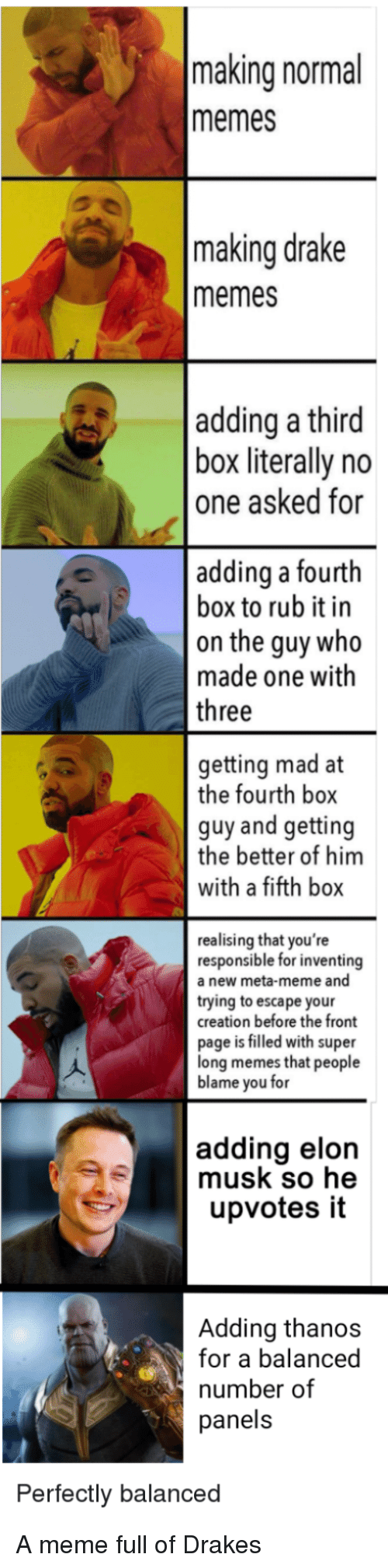 drakes: making normal  memes  making drake  memes  adding a third  box literally no  one asked for  adding a fourth  box to rub it in  on the guy who  made one with  three  getting mad at  the fourth box  guy and getting  the better of him  with a fifth box  realising that you're  responsible for inventing  a new meta-meme and  trying to escape your  creation before the front  page is filled with super  long memes that people  blame you for  adding elon  musk so he  upvotes it  Adding thanos  for a balanced  number of  panels  Perfectly balanced A meme full of Drakes