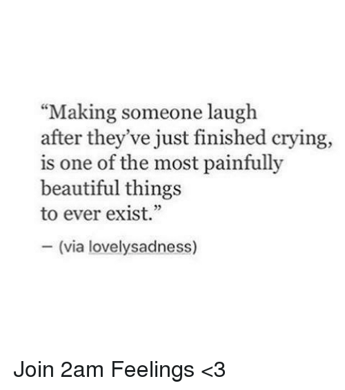 """Beautiful, Crying, and Memes: """"Making someone laugh  after they've just finished crying,  is one of the most painfully  beautiful things  to ever exist.""""  (via lovely sadn Join 2am Feelings <3"""