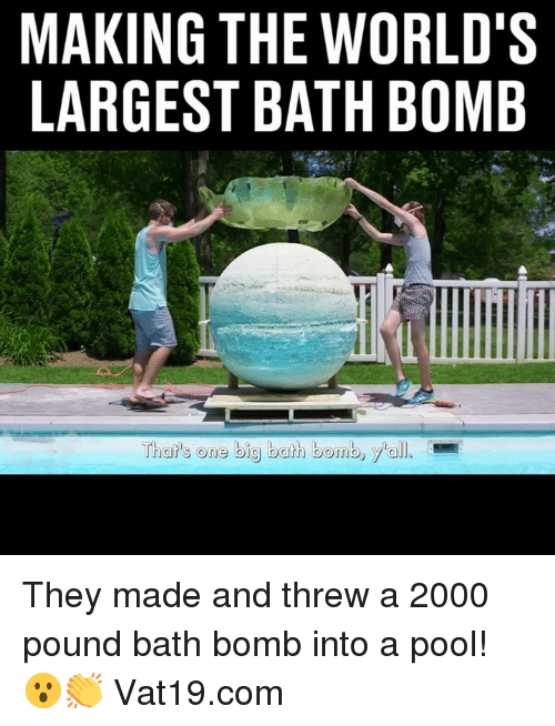 Dank, Bath Bomb, and Pool: MAKING THE WORLD'S  LARGEST BATH BOMB  That's one big bath bomb, yall. They made and threw a 2000 pound bath bomb into a pool! 😮👏  Vat19.com