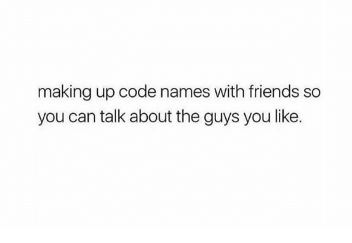 Code Names: making up code names with friends so  you can talk about the guys you like.