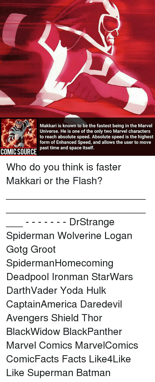 marvel characters: Makkari is known to be the fastest being in the Marvel  Universe. He is one of the only two Marvel characters  to reach absolute speed. Absolute speed is the highest  form of Enhanced Speed, and allows the user to move  past time and space itself.  COMIC SOURCE Who do you think is faster Makkari or the Flash? _____________________________________________________ - - - - - - - DrStrange Spiderman Wolverine Logan Gotg Groot SpidermanHomecoming Deadpool Ironman StarWars DarthVader Yoda Hulk CaptainAmerica Daredevil Avengers Shield Thor BlackWidow BlackPanther Marvel Comics MarvelComics ComicFacts Facts Like4Like Like Superman Batman