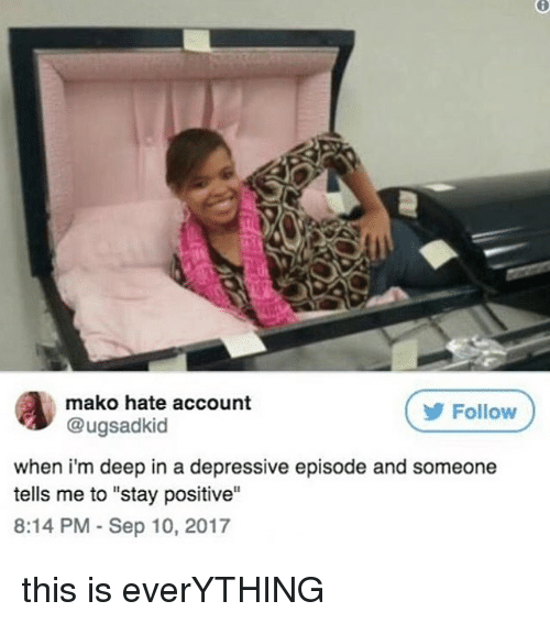 """Memes, 🤖, and Deep: mako hate account  @ugsadkid  Follow  when i'm deep in a depressive episode and someone  tells me to """"stay positive""""  8:14 PM Sep 10, 2017 this is everYTHING"""