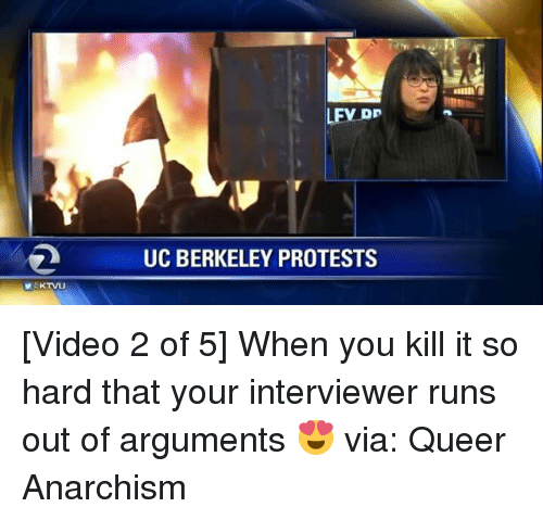 Memes, UC Berkeley, and Berkeley: MAKTVU  LFV DP  UC BERKELEY PROTESTS [Video 2 of 5] When you kill it so hard that your interviewer runs out of arguments 😍 via: Queer Anarchism