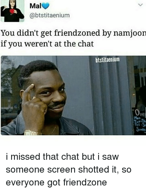 Friendzoning: Mal  @btstitaenium  You didn't get friendzoned by namjoon  if you weren't at the chat  btstitaenium i missed that chat but i saw someone screen shotted it, so everyone got friendzone