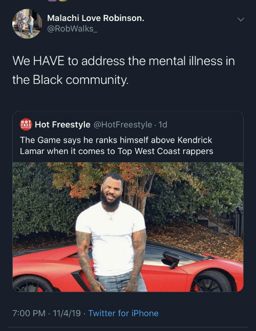 Illness: Malachi Love Robinson.  @RobWalks_  We HAVE to address the mental illness in  the Black community.  Hot Freestyle @HotFreestyle · 1d  HOT  FREE  The Game says he ranks himself above Kendrick  Lamar when it comes to Top West Coast rappers  7:00 PM · 11/4/19 · Twitter for iPhone