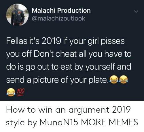 anaconda: Malachi Production  @malachizoutlook  Fellas it's 2019 if your girl pisses  you off Don't cheat all you have to  do is go out to eat by yourself and  send a picture of your plate.  100 How to win an argument 2019 style by MunaN15 MORE MEMES