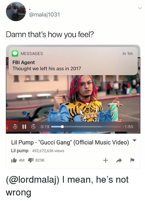 """Ass, Gucci, and Music: @malaj1031  Damn that's how you feel?  MESSAGES  FBl Agent  Thought we left his ass in 2017  in 1m  -1:50  Lil Pump-""""Gucci Gang"""" (Official Music Video) ▼  Lil pump 492,672,636 views (@lordmalaj) I mean, he's not wrong"""