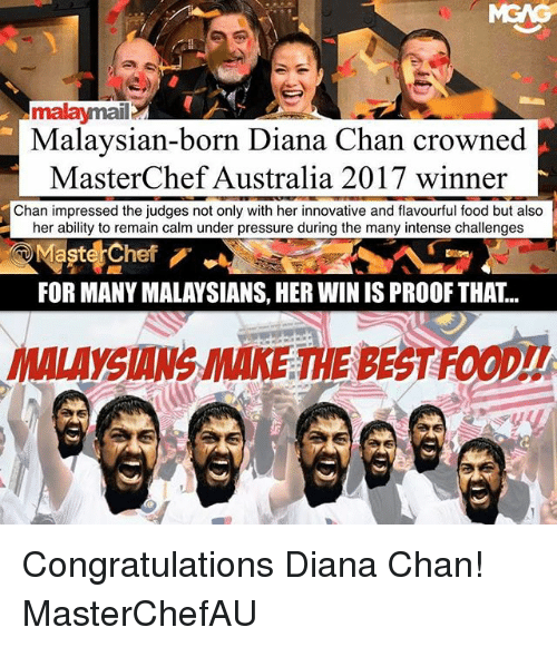 Chanli: malaymail  Malaysian-born Diana Chan crowned  MasterChef Australia 2017 winner  Chan impressed the judges not only with her innovative and flavourful food but also  her ability to remain calm under pressure during the many intense challenges  Maste Chef  FOR MANY MALAYSIANS, HER WIN IS PROOF THAT..  YSIANS MAKE THE BEST FOOD!! Congratulations Diana Chan! MasterChefAU