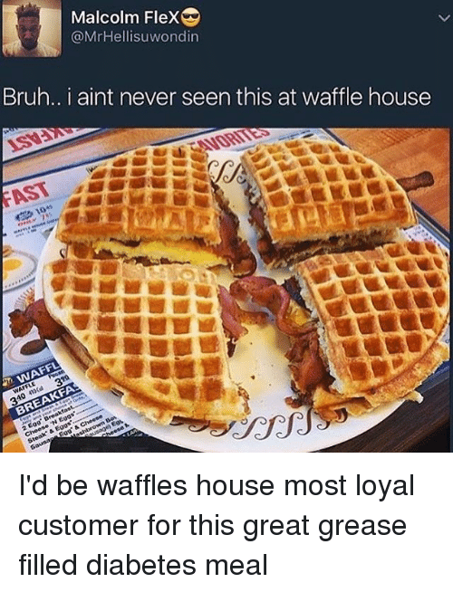 "Bruh, Flexing, and Memes: Malcolm Flex  @MrHellisuwondin  Bruh.. I aint never seen this at waffle house  ISV:  FAST  WEAVORITES  5 10+1  JM WAFFL  WAFFLE  310 410Cal 320  BREAKFA  2 Egg. Breakfas  e 'N Eggs'----  Steak. & Eggs"",swee  Saunas Eggs & Cheese  shbrown Bos I'd be waffles house most loyal customer for this great grease filled diabetes meal"