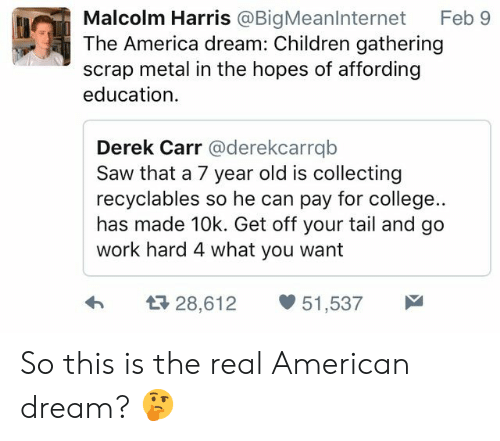 derek carr: Malcolm Harris @BigMeanlnternet Feb 9  The America dream: Children gathering  scrap metal in the hopes of affording  education  Derek Carr @derekcarrqb  Saw that a 7 year old is collecting  recyclables so he can pay for college..  has made 10k. Get off your tail and go  work hard 4 what you want  h  28,612 51,537 So this is the real American dream? 🤔