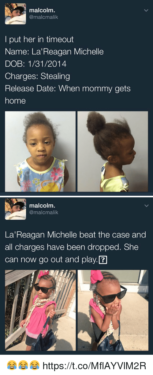 dobs: malcolm  @malcmalik  put her in timeout  Name: La Reagan Michelle  DOB: 1/31/2014  Charges: Stealing  Release Date: When mommy gets  home   malcolm.  @malcmalik  La Reagan Michelle beat the case and  all charges have been dropped. She  can now go out and play. 😂😂😂 https://t.co/MflAYVlM2R