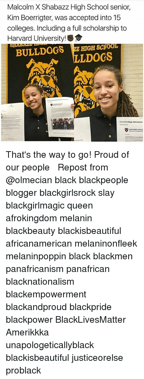 blackpeople: Malcolm X Shabazz High School senior,  Kim Boerrigter, was accepted into 15  colleges. Including a full scholarship to  Harvard Universit  BULLDOGS HIGH scpoor  LLDOGS  Harvard College Admissions  HARVARD COLLE That's the way to go! Proud of our people ❤︎ Repost from @olmecian black blackpeople blogger blackgirlsrock slay blackgirlmagic queen afrokingdom melanin blackbeauty blackisbeautiful africanamerican melaninonfleek melaninpoppin black blackmen panafricanism panafrican blacknationalism blackempowerment blackandproud blackpride blackpower BlackLivesMatter Amerikkka unapologeticallyblack blackisbeautiful justiceorelse problack