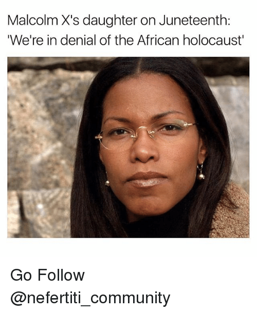 Community, Memes, and Holocaust: Malcolm X's daughter on Juneteenth:  'We're in denial of the African holocaust' Go Follow @nefertiti_community