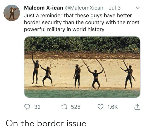 malcom x: Malcom X-ican @MalcomXican Jul 3  Just a reminder that these guys have better  border security than the country with the most  powerful military in world history  L525  32  1.6K On the border issue