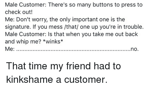 Youre In Trouble: Male Customer: There's so many buttons to press to  check out!  Me: Don't worry, the only important one is the  signature. If you mess /that/ one up you're in trouble.  Male Customer: Is that when you take me out back  and whip me? *winks*  Me:. <p>That time my friend had to kinkshame a customer.</p>