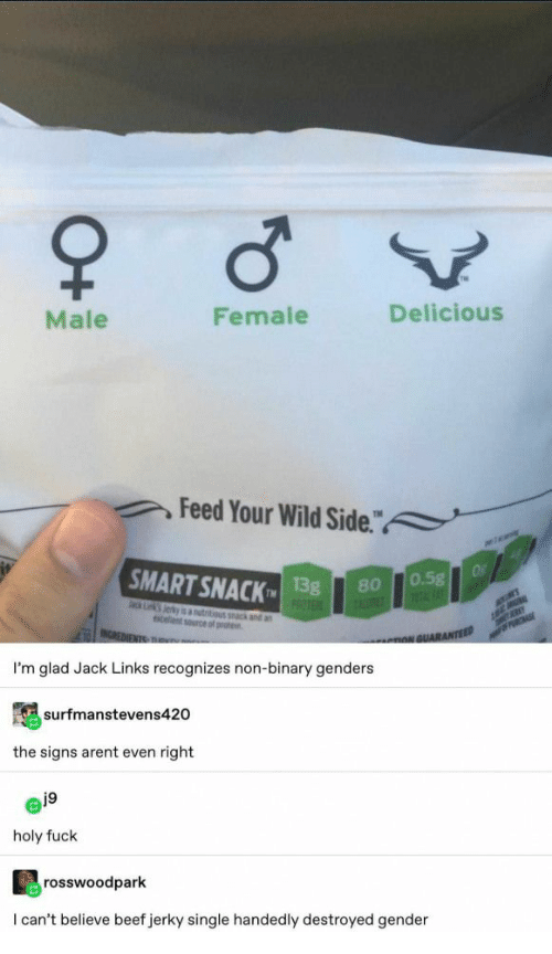 "jack links: Male  Female  Delicious  Feed Your Wild Side.""  a  SMART SNACK  Of  0.5g  1FAT  13g  PROTE  80  ack Lk Jerky is autitious k and an  celent source of prote  MER  INCREDIENTS TRu  PRCHASE  nNGUARANTEED  I'm glad Jack Links recognizes non-binary genders  surfmanstevens420  the signs arent even right  j9  holy fuck  rosswoodpark  I can't believe beef jerky single handedly destroyed gender  O+"