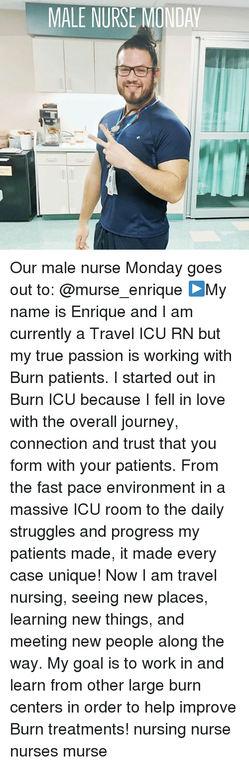 Journey, Love, and Memes: MALE NURSE MONDAY Our male nurse Monday goes out to: @murse_enrique ▶️My name is Enrique and I am currently a Travel ICU RN but my true passion is working with Burn patients. I started out in Burn ICU because I fell in love with the overall journey, connection and trust that you form with your patients. From the fast pace environment in a massive ICU room to the daily struggles and progress my patients made, it made every case unique! Now I am travel nursing, seeing new places, learning new things, and meeting new people along the way. My goal is to work in and learn from other large burn centers in order to help improve Burn treatments! nursing nurse nurses murse