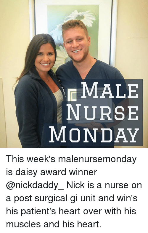 Memes, Heart, and Nick: MALE  NURSE  MONDAY This week's malenursemonday is daisy award winner @nickdaddy_ Nick is a nurse on a post surgical gi unit and win's his patient's heart over with his muscles and his heart.