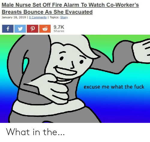 nurse: Male Nurse Set Off Fire Alarm To Watch Co-Worker's  Breasts Bounce As She Evacuated  January 18, 2019 |o Comments I Topics: Story  9.7K  P  f  Shares  excuse me what the fuck What in the…