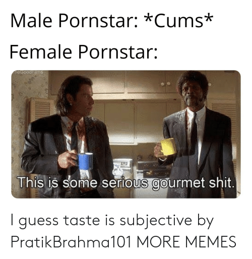 subjective: Male Pornstar: *Cums*  Female Pornstar:  This is some serious gourmet shit I guess taste is subjective by PratikBrahma101 MORE MEMES