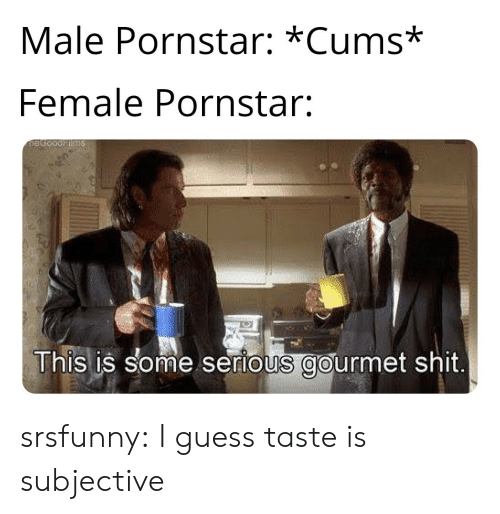 subjective: Male Pornstar: *Cums*  Female Pornstar:  This is some serious gourmet shit srsfunny:  I guess taste is subjective