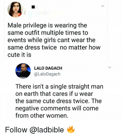 Cute, Girls, and Memes: Male privilege is wearing the  same outfit multiple times to  events while girls cant wear the  same dress twice no matter how  cute it is  LALO DAGACH  Poun  @LaloDagach  There isn't a single straight man  on earth that cares if u wear  the same cute dress twice. The  negative comments will come  from other women. Follow @ladbible 🔥