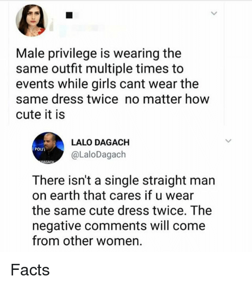 Cute, Facts, and Girls: Male privilege is wearing the  same outfit multiple times to  events while girls cant wear the  same dress twice no matter how  cute it is  LALO DAGACH  @LaloDagach  poun  There isn't a single straight man  on earth that cares if u wear  the same cute dress twice. The  negative comments will come  from other women. Facts