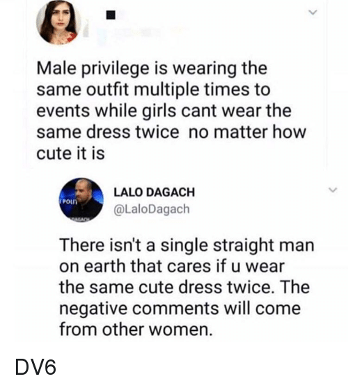 Cute, Girls, and Memes: Male privilege is wearing the  same outfit multiple times to  events while girls cant wear the  same dress twice no matter how  cute it is  LALO DAGACH  @LaloDagach  There isn't a single straight man  on earth that cares if u wear  the same cute dress twice. The  negative comments will come  from other women DV6