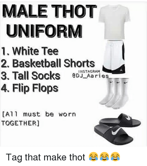 Basketball, Funny, and Instagram: MALE THOT  UNIFORM  1. White Tee  2. Basketball Shorts  INSTAGRAM  3. Tall Socks GDJ Aaries  4. Flip Flops  DA 11 must be worn  TOGETHER] Tag that make thot 😂😂😂