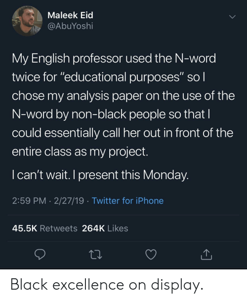 """Excellence: Maleek Eid  @AbuYoshi  My English professor used the N-word  twice for """"educational purposes"""" sol  chose my analysis paper on the use of the  N-word by non-black people so that  could essentially call her out in front of the  entire class as my project.  I can't wait. I present this Monday  2:59 PM 2/27/19 Twitter for iPhone  45.5K Retweets 264K Likes Black excellence on display."""