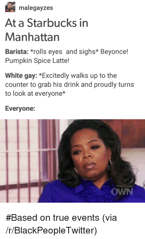 Beyonce, Blackpeopletwitter, and Starbucks: malegayzes  At a Starbucks in  Manhattan  Barista: *rolls eyes and sighs* Beyonce!  Pumpkin Spice Latte!  White gay: *Excitedly walks up to the  counter to grab his drink and proudly turns  to look at everyone*  Evervone:  OWN <p>#Based on true events (via /r/BlackPeopleTwitter)</p>