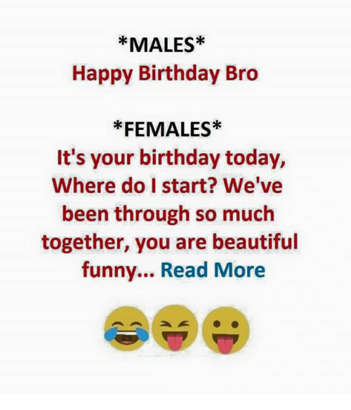 Reading, Read, and Bro: MALES  Happy Birthday Bro  FEMALES  It's your birthday today,  Where do I start? We've  been through so much  together, you are beautiful  funny... Read More