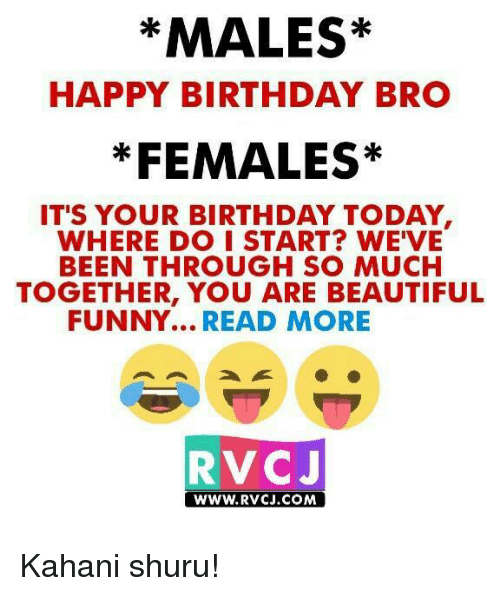 happy birthday bro: *MALES*  HAPPY BIRTHDAY BRO  *FEMALES*  IT'S YOUR BIRTHDAY TODAY  WHERE DO I START? WE'VE  BEEN THROUGH SO MUCH  TOGETHER, YOU ARE BEAUTIFUL  FUNNY...  READ MORE  RVCJ  WWW. RVCJ.COM Kahani shuru!