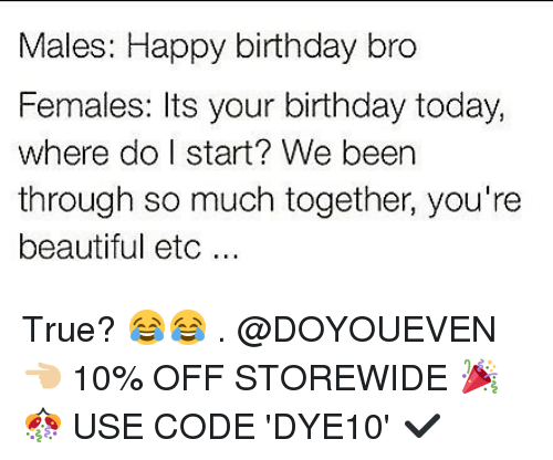 happy birthday bro: Males: Happy birthday bro  Females: Its your birthday today,  where do I start? We been  through so much together, you're  beautiful etc... True? 😂😂 . @DOYOUEVEN 👈🏼 10% OFF STOREWIDE 🎉🎊 USE CODE 'DYE10' ✔️