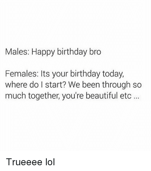 happy birthday bro: Males: Happy birthday bro  Females: Its your birthday today,  where do I start? We been through so  much together, you're beautiful etc Trueeee lol