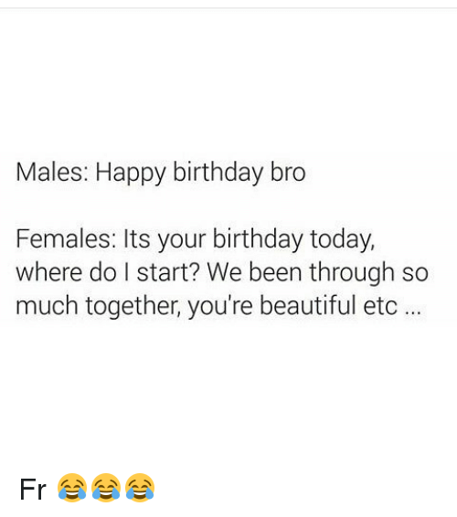 happy birthday bro: Males: Happy birthday bro  Females: Its your birthday today,  where do I start? We been through so  much together, you're beautiful etc Fr 😂😂😂