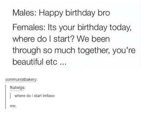 happy birthday bro: Males: Happy birthday bro  Females: Its your birthday today,  where do I start? We been  through so much together, you're  beautiful etc.  communistbakery:  fkatwigs:  where do i start Imfaoo